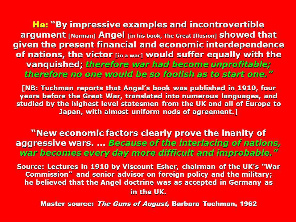 Ha: By impressive examples and incontrovertible argument [Norman] Angel [in his book, The Great Illusion] showed that given the present financial and economic interdependence of nations, the victor [in a war] would suffer equally with the vanquished; therefore war had become unprofitable; therefore no one would be so foolish as to start one.